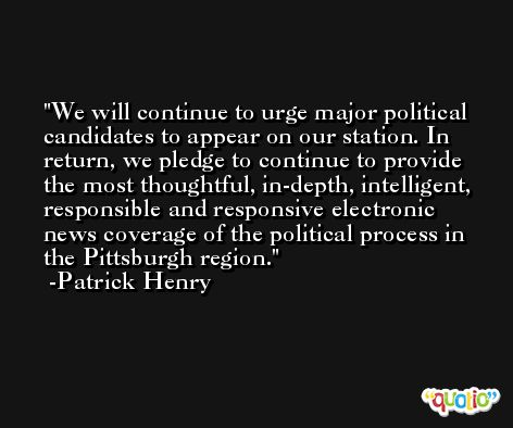 We will continue to urge major political candidates to appear on our station. In return, we pledge to continue to provide the most thoughtful, in-depth, intelligent, responsible and responsive electronic news coverage of the political process in the Pittsburgh region. -Patrick Henry