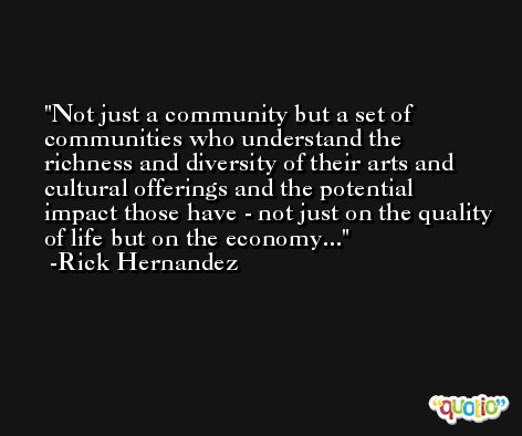 Not just a community but a set of communities who understand the richness and diversity of their arts and cultural offerings and the potential impact those have - not just on the quality of life but on the economy... -Rick Hernandez