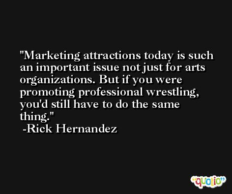 Marketing attractions today is such an important issue not just for arts organizations. But if you were promoting professional wrestling, you'd still have to do the same thing. -Rick Hernandez