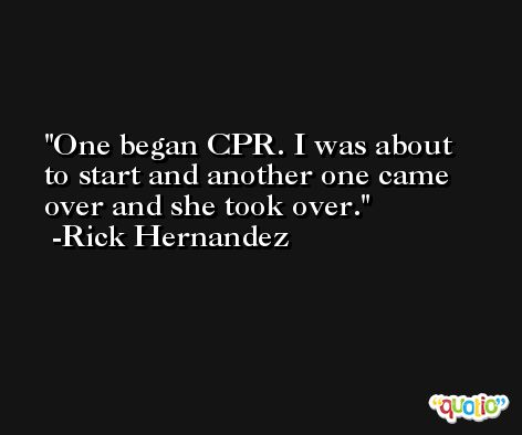 One began CPR. I was about to start and another one came over and she took over. -Rick Hernandez