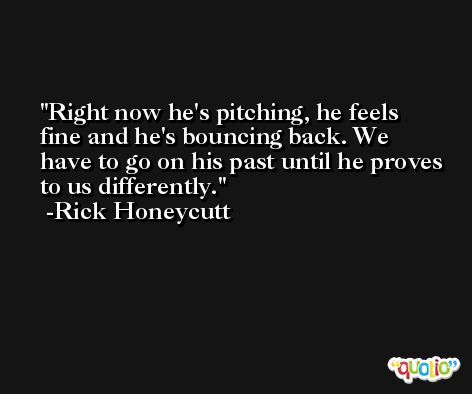 Right now he's pitching, he feels fine and he's bouncing back. We have to go on his past until he proves to us differently. -Rick Honeycutt