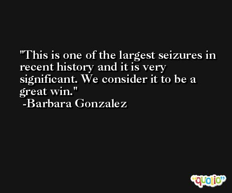 This is one of the largest seizures in recent history and it is very significant. We consider it to be a great win. -Barbara Gonzalez