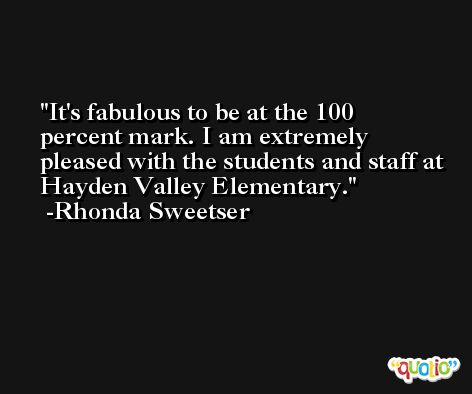 It's fabulous to be at the 100 percent mark. I am extremely pleased with the students and staff at Hayden Valley Elementary. -Rhonda Sweetser