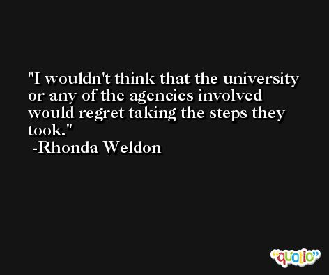 I wouldn't think that the university or any of the agencies involved would regret taking the steps they took. -Rhonda Weldon