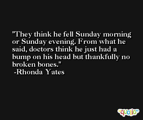 They think he fell Sunday morning or Sunday evening. From what he said, doctors think he just had a bump on his head but thankfully no broken bones. -Rhonda Yates