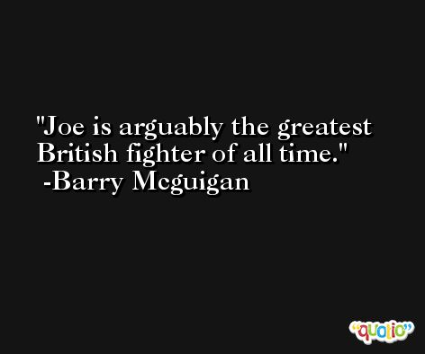 Joe is arguably the greatest British fighter of all time. -Barry Mcguigan