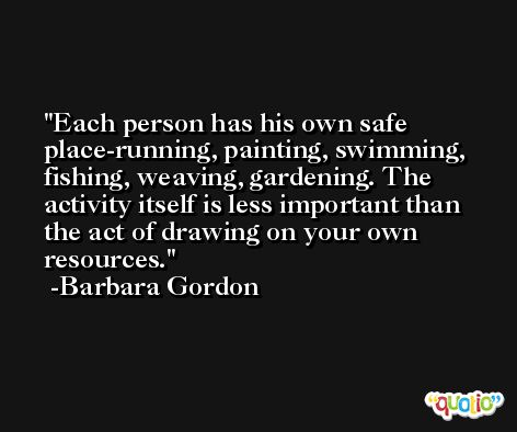 Each person has his own safe place-running, painting, swimming, fishing, weaving, gardening. The activity itself is less important than the act of drawing on your own resources. -Barbara Gordon