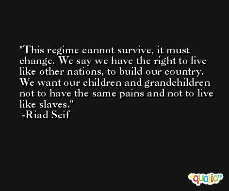 This regime cannot survive, it must change. We say we have the right to live like other nations, to build our country. We want our children and grandchildren not to have the same pains and not to live like slaves. -Riad Seif