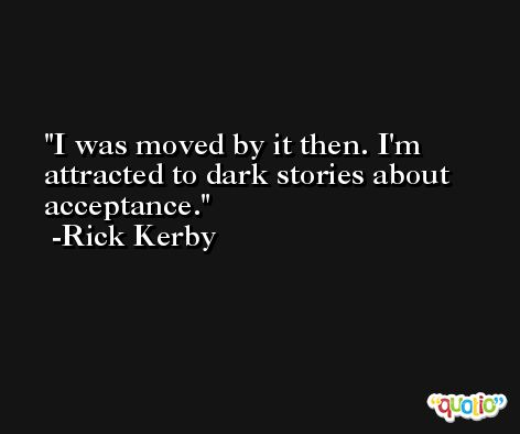 I was moved by it then. I'm attracted to dark stories about acceptance. -Rick Kerby