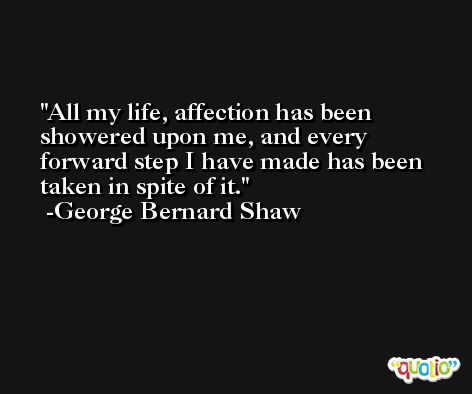 All my life, affection has been showered upon me, and every forward step I have made has been taken in spite of it. -George Bernard Shaw