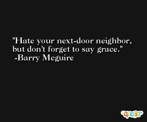 Hate your next-door neighbor, but don't forget to say grace. -Barry Mcguire