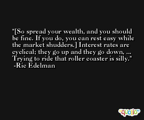 [So spread your wealth, and you should be fine. If you do, you can rest easy while the market shudders.] Interest rates are cyclical; they go up and they go down, ...  Trying to ride that roller coaster is silly. -Ric Edelman
