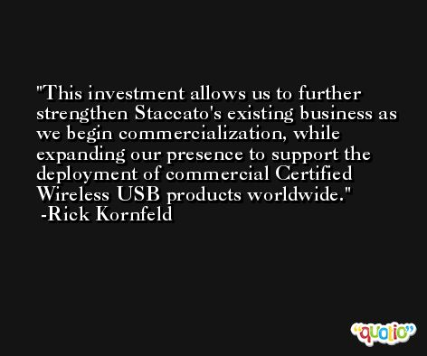 This investment allows us to further strengthen Staccato's existing business as we begin commercialization, while expanding our presence to support the deployment of commercial Certified Wireless USB products worldwide. -Rick Kornfeld