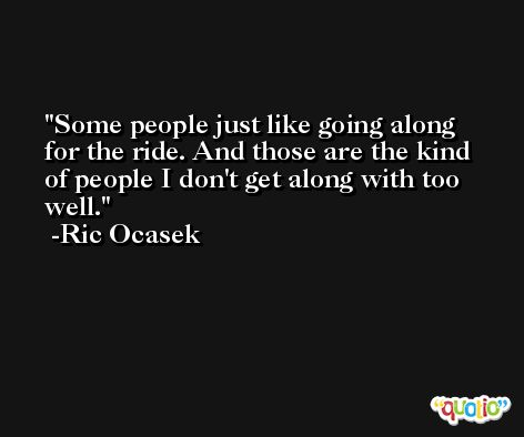 Some people just like going along for the ride. And those are the kind of people I don't get along with too well. -Ric Ocasek