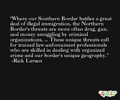 Where our Southern Border battles a great deal of illegal immigration, the Northern Border's threats are more often drug, gun, and money smuggling by criminal organizations, ... These unique threats call for trained law-enforcement professionals who are skilled in dealing with organized crime and our border's unique geography. -Rick Larsen