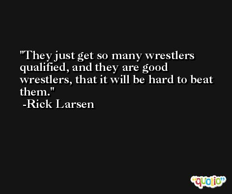They just get so many wrestlers qualified, and they are good wrestlers, that it will be hard to beat them. -Rick Larsen