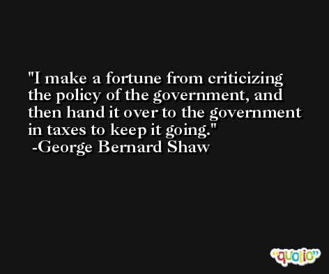 I make a fortune from criticizing the policy of the government, and then hand it over to the government in taxes to keep it going. -George Bernard Shaw