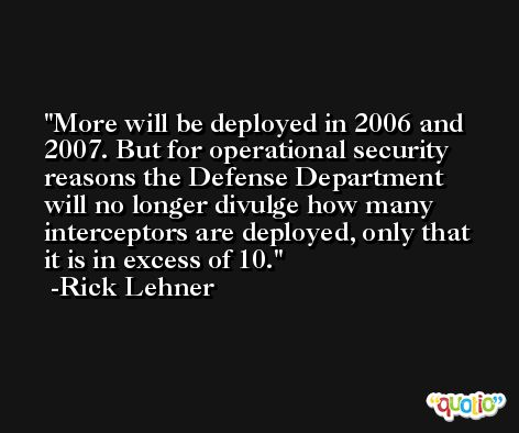 More will be deployed in 2006 and 2007. But for operational security reasons the Defense Department will no longer divulge how many interceptors are deployed, only that it is in excess of 10. -Rick Lehner