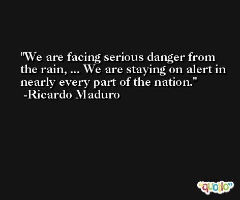 We are facing serious danger from the rain, ... We are staying on alert in nearly every part of the nation. -Ricardo Maduro