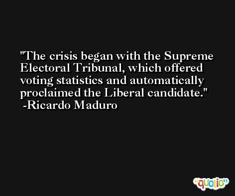 The crisis began with the Supreme Electoral Tribunal, which offered voting statistics and automatically proclaimed the Liberal candidate. -Ricardo Maduro