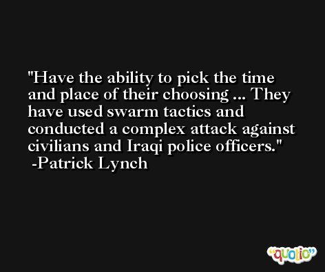 Have the ability to pick the time and place of their choosing ... They have used swarm tactics and conducted a complex attack against civilians and Iraqi police officers. -Patrick Lynch
