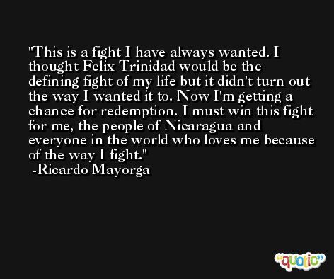 This is a fight I have always wanted. I thought Felix Trinidad would be the defining fight of my life but it didn't turn out the way I wanted it to. Now I'm getting a chance for redemption. I must win this fight for me, the people of Nicaragua and everyone in the world who loves me because of the way I fight. -Ricardo Mayorga