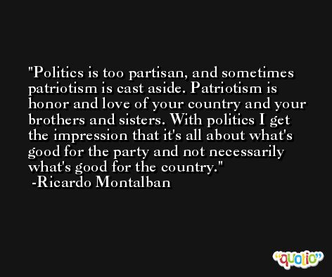 Politics is too partisan, and sometimes patriotism is cast aside. Patriotism is honor and love of your country and your brothers and sisters. With politics I get the impression that it's all about what's good for the party and not necessarily what's good for the country. -Ricardo Montalban