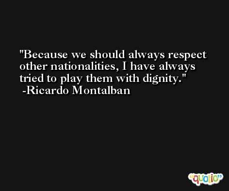 Because we should always respect other nationalities, I have always tried to play them with dignity. -Ricardo Montalban