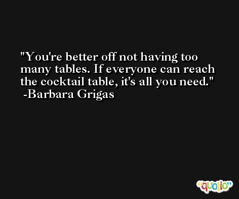You're better off not having too many tables. If everyone can reach the cocktail table, it's all you need. -Barbara Grigas