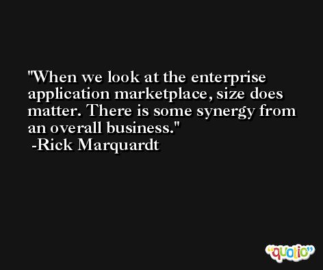 When we look at the enterprise application marketplace, size does matter. There is some synergy from an overall business. -Rick Marquardt