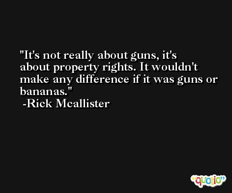 It's not really about guns, it's about property rights. It wouldn't make any difference if it was guns or bananas. -Rick Mcallister