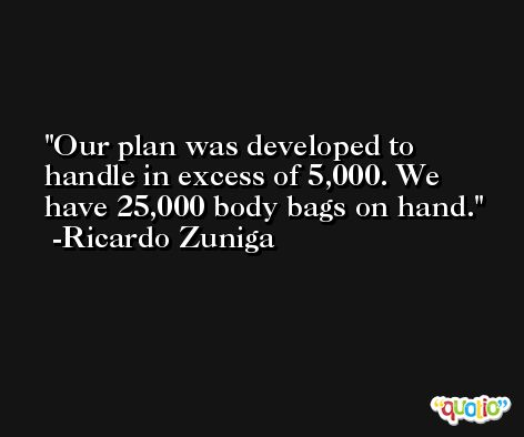 Our plan was developed to handle in excess of 5,000. We have 25,000 body bags on hand. -Ricardo Zuniga