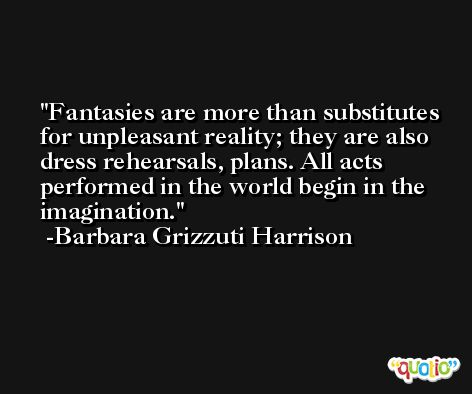 Fantasies are more than substitutes for unpleasant reality; they are also dress rehearsals, plans. All acts performed in the world begin in the imagination. -Barbara Grizzuti Harrison