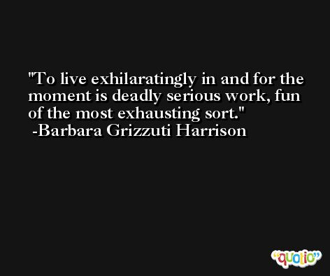 To live exhilaratingly in and for the moment is deadly serious work, fun of the most exhausting sort. -Barbara Grizzuti Harrison