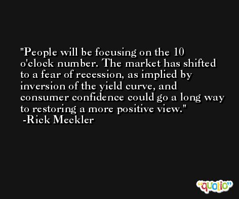 People will be focusing on the 10 o'clock number. The market has shifted to a fear of recession, as implied by inversion of the yield curve, and consumer confidence could go a long way to restoring a more positive view. -Rick Meckler