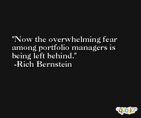 Now the overwhelming fear among portfolio managers is being left behind. -Rich Bernstein
