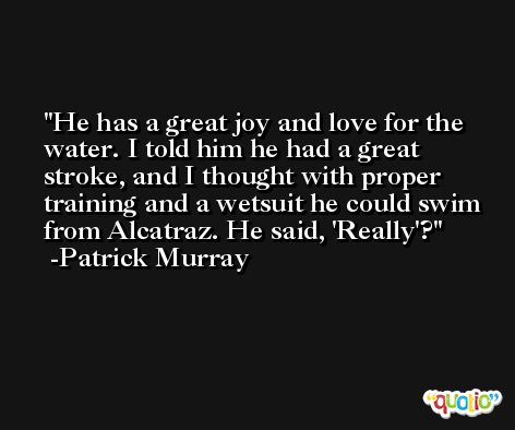 He has a great joy and love for the water. I told him he had a great stroke, and I thought with proper training and a wetsuit he could swim from Alcatraz. He said, 'Really'? -Patrick Murray