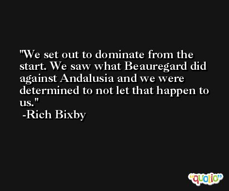 We set out to dominate from the start. We saw what Beauregard did against Andalusia and we were determined to not let that happen to us. -Rich Bixby