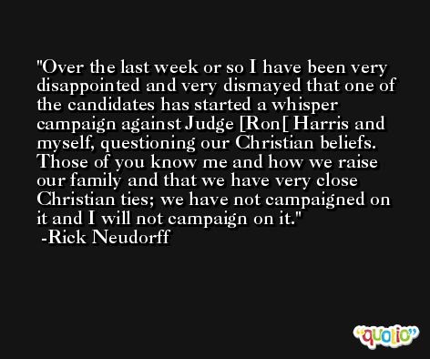 Over the last week or so I have been very disappointed and very dismayed that one of the candidates has started a whisper campaign against Judge [Ron[ Harris and myself, questioning our Christian beliefs. Those of you know me and how we raise our family and that we have very close Christian ties; we have not campaigned on it and I will not campaign on it. -Rick Neudorff