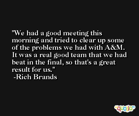 We had a good meeting this morning and tried to clear up some of the problems we had with A&M. It was a real good team that we had beat in the final, so that's a great result for us. -Rich Brands