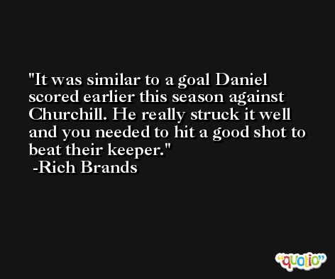 It was similar to a goal Daniel scored earlier this season against Churchill. He really struck it well and you needed to hit a good shot to beat their keeper. -Rich Brands