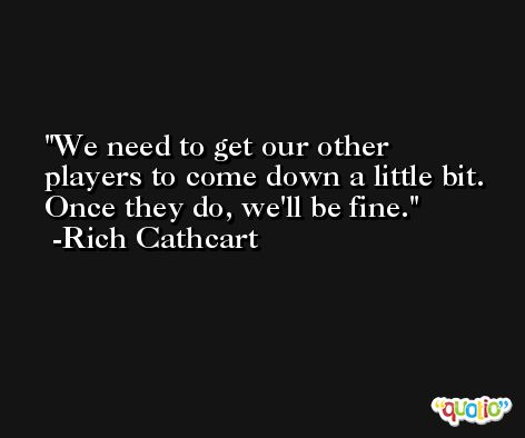 We need to get our other players to come down a little bit. Once they do, we'll be fine. -Rich Cathcart