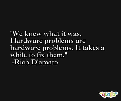 We knew what it was. Hardware problems are hardware problems. It takes a while to fix them. -Rich D'amato