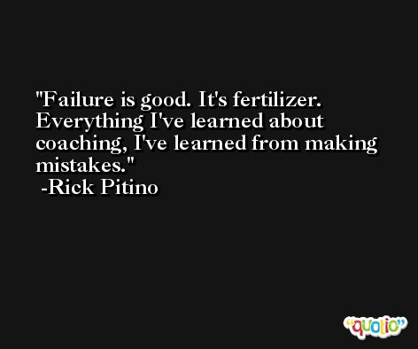 Failure is good. It's fertilizer. Everything I've learned about coaching, I've learned from making mistakes. -Rick Pitino