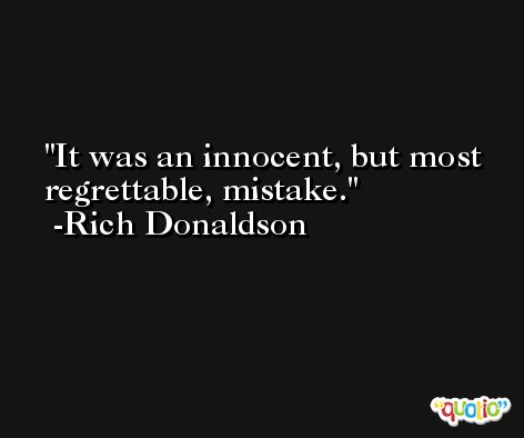 It was an innocent, but most regrettable, mistake. -Rich Donaldson