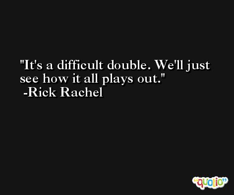 It's a difficult double. We'll just see how it all plays out. -Rick Rachel