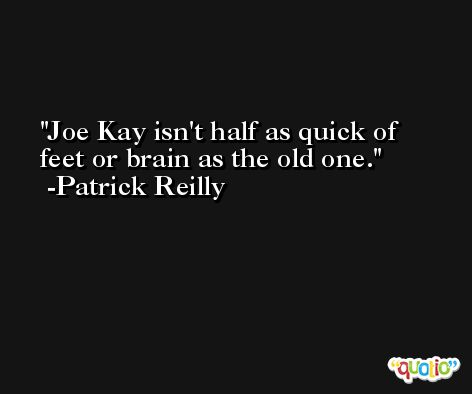 Joe Kay isn't half as quick of feet or brain as the old one. -Patrick Reilly