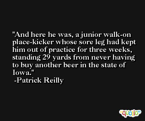 And here he was, a junior walk-on place-kicker whose sore leg had kept him out of practice for three weeks, standing 29 yards from never having to buy another beer in the state of Iowa. -Patrick Reilly