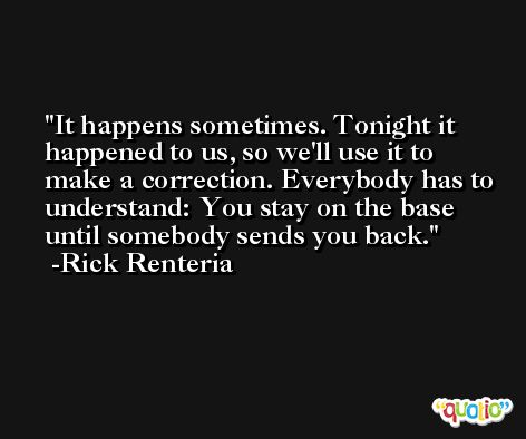 It happens sometimes. Tonight it happened to us, so we'll use it to make a correction. Everybody has to understand: You stay on the base until somebody sends you back. -Rick Renteria