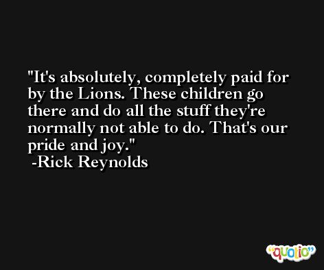 It's absolutely, completely paid for by the Lions. These children go there and do all the stuff they're normally not able to do. That's our pride and joy. -Rick Reynolds